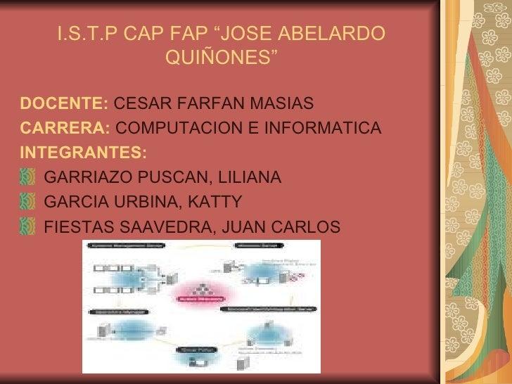 """I.S.T.P CAP FAP """"JOSE ABELARDO QUIÑONES"""" <ul><li>DOCENTE:  CESAR FARFAN MASIAS </li></ul><ul><li>CARRERA:  COMPUTACION E I..."""