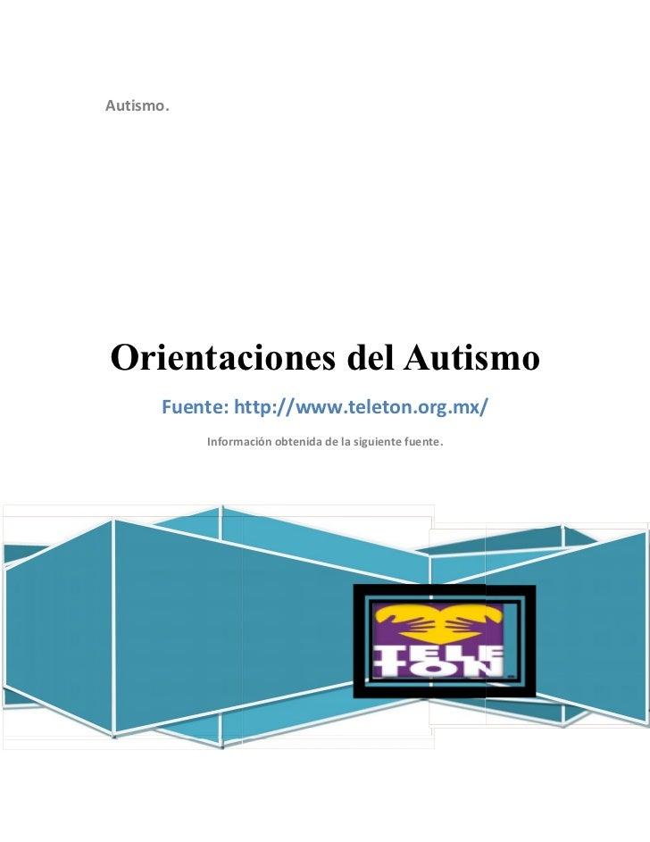 Autismo.Orientaciones del Autismo      Fuente: http://www.teleton.org.mx/           Información obtenida de la siguiente f...