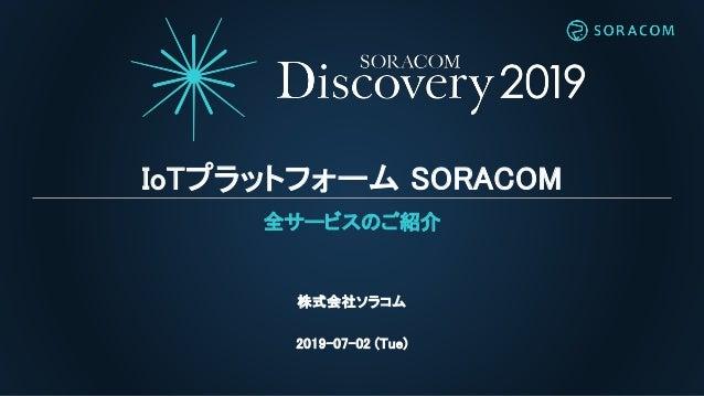 IoTプラットフォーム SORACOM 全サービスのご紹介 株式会社ソラコム 2019-07-02 (Tue)