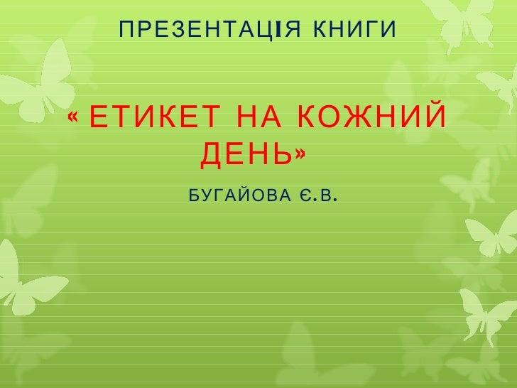 ПРЕЗЕНТАЦI Я КНИГИ« ЕТИКЕТ НА КОЖНИЙ       ДЕНЬ »      БУГАЙОВА Є . В .