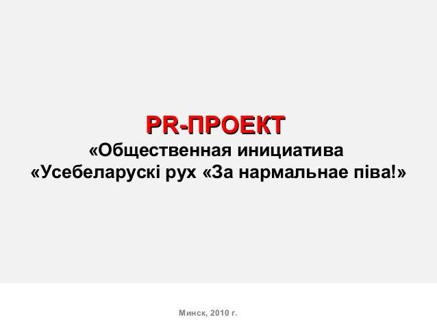 PRPR-ПРОЕКТ-ПРОЕКТ «Общественная инициатива «Усебеларускi рух «За нармальнае пiва!» Минск, 2010 г.