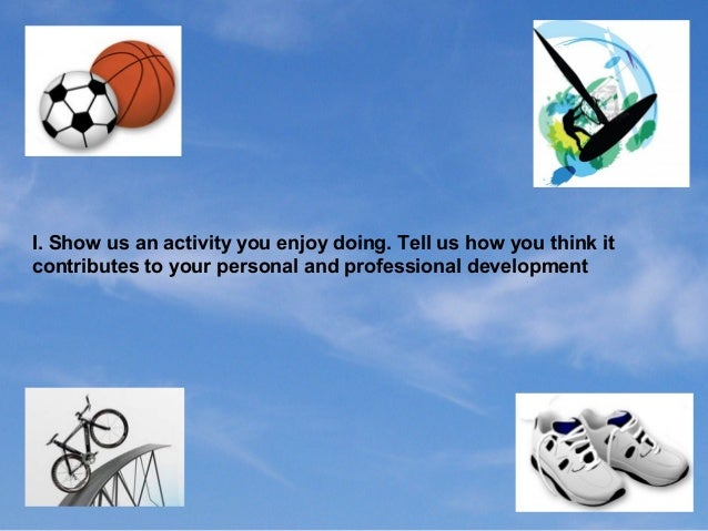 I. Show us an activity you enjoy doing. Tell us how you think it contributes to your personal and professional development