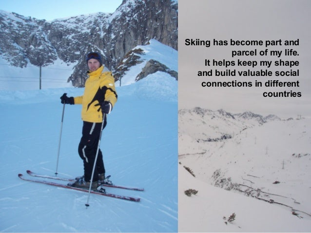 Skiing has become part and parcel of my life. It helps keep my shape and build valuable social connections in different co...