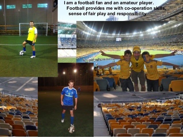 I am a football fan and an amateur player. Football provides me with co-operation skills, sense of fair play and responsib...