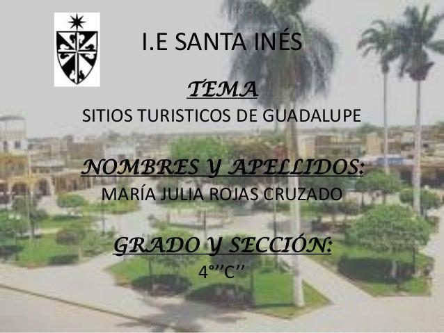 I.E SANTA INÉS TEMA SITIOS TURISTICOS DE GUADALUPE NOMBRES Y APELLIDOS: MARÍA JULIA ROJAS CRUZADO GRADO Y SECCIÓN: 4°''C''