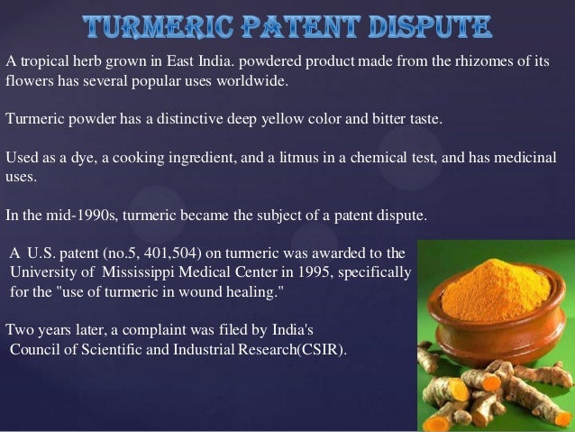 patent rights of turmeric Right now no country has the patent rights on turmeric but two american researchers of indian origin, suman k das and hari har p cohly of the university of.