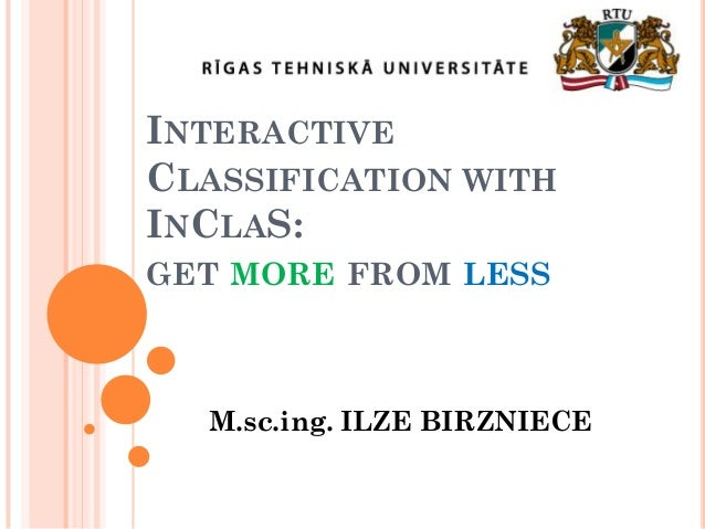 INTERACTIVE CLASSIFICATION WITH INCLAS: GET MORE FROM LESS  M.sc.ing. ILZE BIRZNIECE