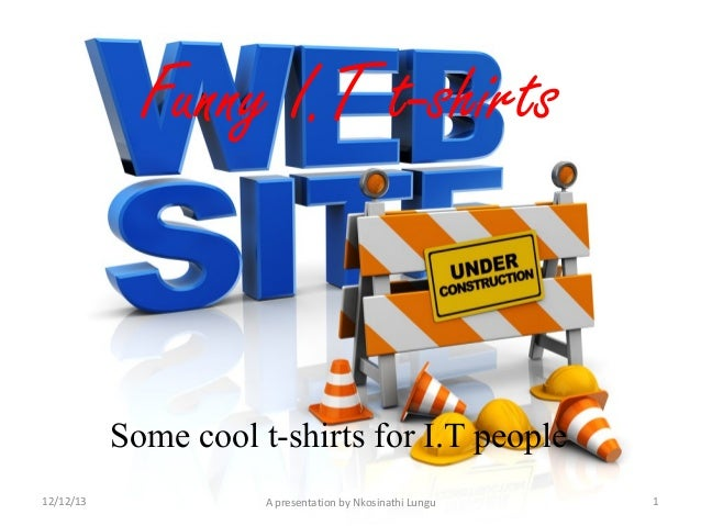 Funny I.T t-shirts  Some cool t-shirts for I.T people 12/12/13  A presentation by Nkosinathi Lungu  1
