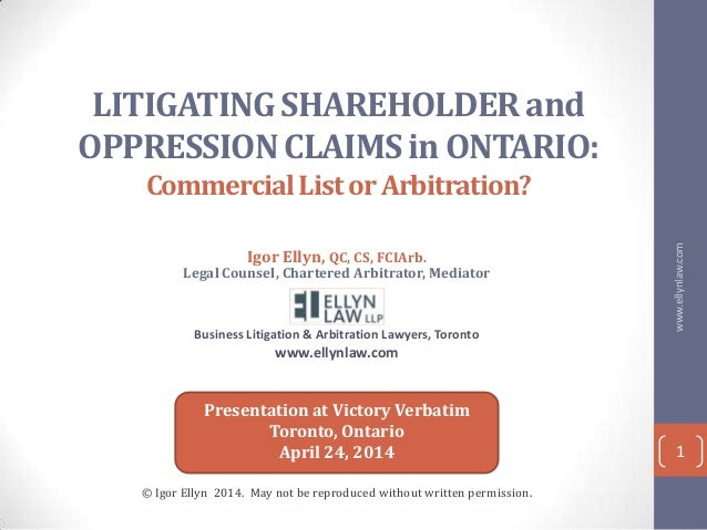 LITIGATING SHAREHOLDER and OPPRESSION CLAIMS in ONTARIO: CommercialListorArbitration? Igor Ellyn, QC, CS, FCIArb. Legal Co...