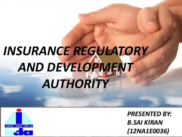 INSURANCE REGULATORY AND DEVELOPMENT AUTHORITY PRESENTED BY: B.SAI KIRAN (12NA1E0036)