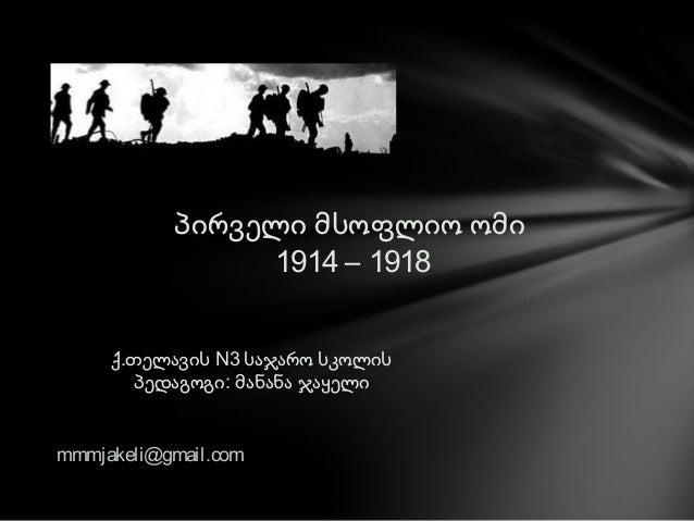პირველი მსოფლიო ომი 1914 – 1918 ქ.თელავის N3 საჯარო სკოლის პედაგოგი: მანანა ჯაყელი mmmjakeli@gmail.com