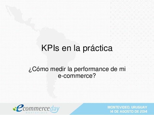 KPIs en la práctica  ¿Cómo medir la performance de mi  e-commerce?