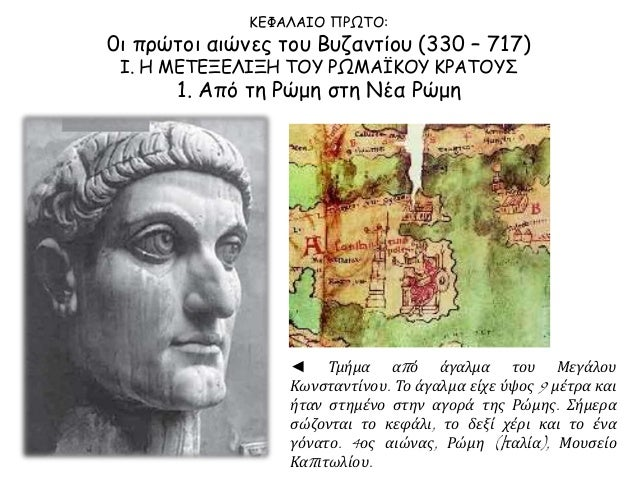 ΚΕΦΑΛΑΙΟ ΠΡΩΤΟ:  0ι πρώτοι αιώνες του Βυζαντίου (330 – 717)  Ι. Η ΜΕΤΕΞΕΛΙΞΗ ΤΟΥ ΡΩΜΑΪΚΟΥ ΚΡΑΤΟΥΣ  1. Από τη Ρώμη στη Νέα ...
