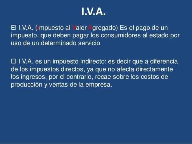 I.V.A.  El I.V.A. (Impuesto al Valor Agregado) Es el pago de un  impuesto, que deben pagar los consumidores al estado por ...