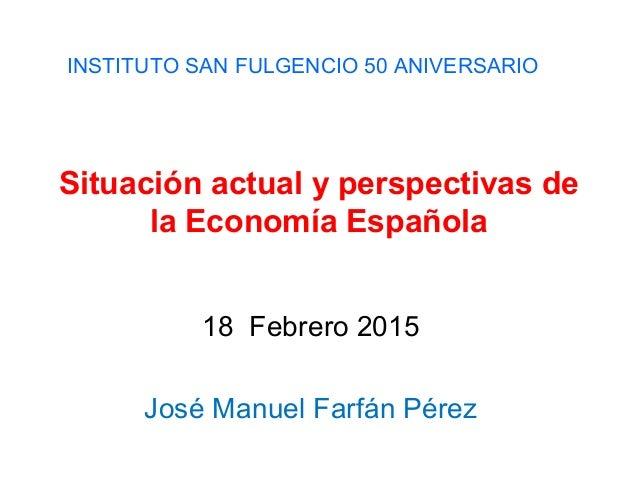 Situación actual y perspectivas de la Economía Española 18 Febrero 2015 José Manuel Farfán Pérez INSTITUTO SAN FULGENCIO 5...