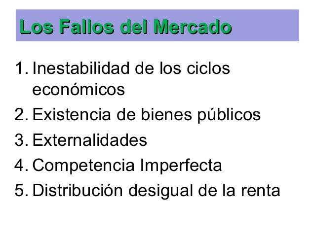 Los Fallos del MercadoLos Fallos del Mercado 1. Inestabilidad de los ciclos económicos 2. Existencia de bienes públicos 3....