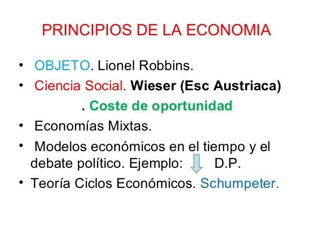 PRINCIPIOS DE LA ECONOMIA • OBJETO. Lionel Robbins. • Ciencia Social. Wieser (Esc Austriaca) . Coste de oportunidad • Econ...