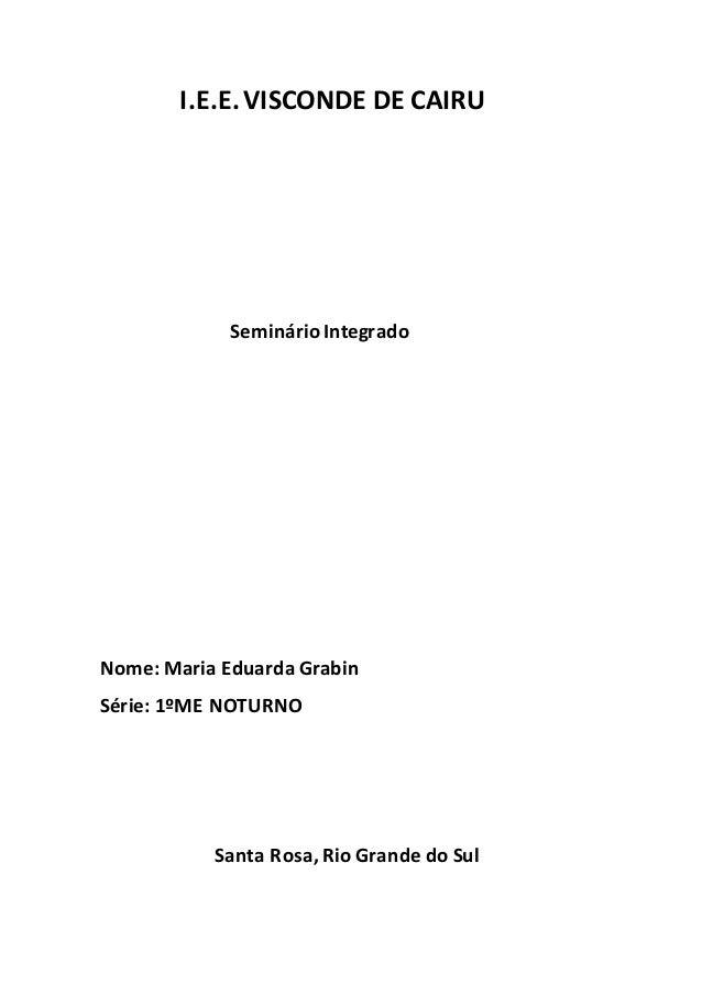I.E.E.VISCONDE DE CAIRU Seminário Integrado Nome: Maria Eduarda Grabin Série: 1ºME NOTURNO Santa Rosa, Rio Grande do Sul