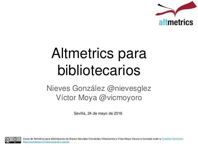 Altmetrics para bibliotecarios Nieves González @nievesglez Víctor Moya @vicmoyoro Sevilla, 24 de mayo de 2016 Curso de Alt...
