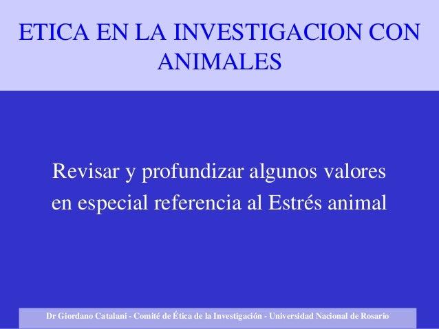 ETICA EN LA INVESTIGACION CON ANIMALES Revisar y profundizar algunos valores en especial referencia al Estrés animal Dr Gi...