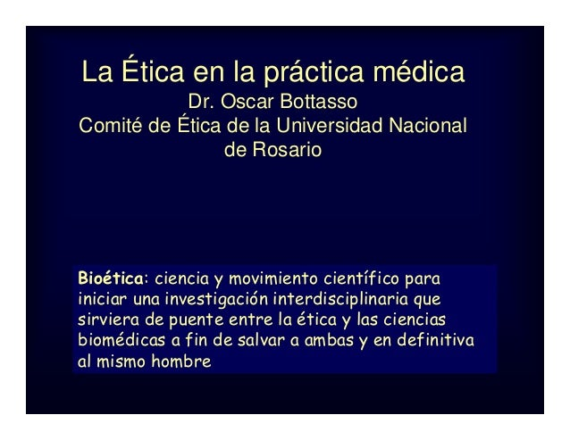 La Ética en la práctica médica Dr. Oscar Bottasso Comité de Ética de la Universidad Nacional de Rosario Bioética: ciencia ...