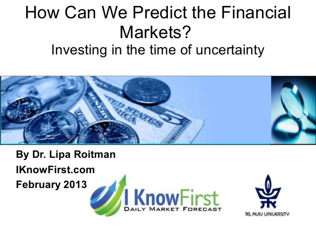 How Can We Predict the FinancialMarkets?Investing in the time of uncertaintyBy Dr. Lipa RoitmanIKnowFirst.comFebruary 2013