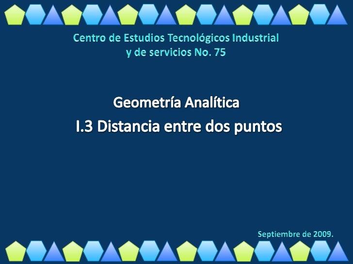 Centro de Estudios Tecnológicos Industrial<br />y de servicios No. 75<br />Geometría AnalíticaI.3 Distancia entre dos punt...