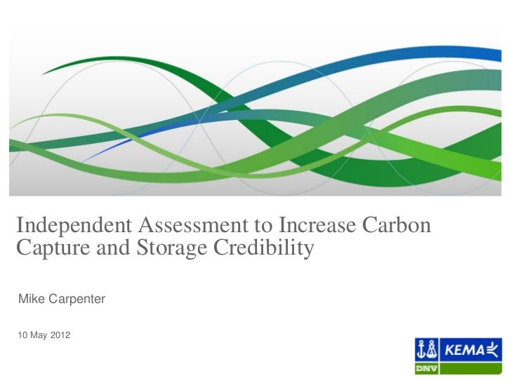 Independent Assessment to Increase CarbonCapture and Storage CredibilityMike CarpenterElisabeth Rose10 May 2012