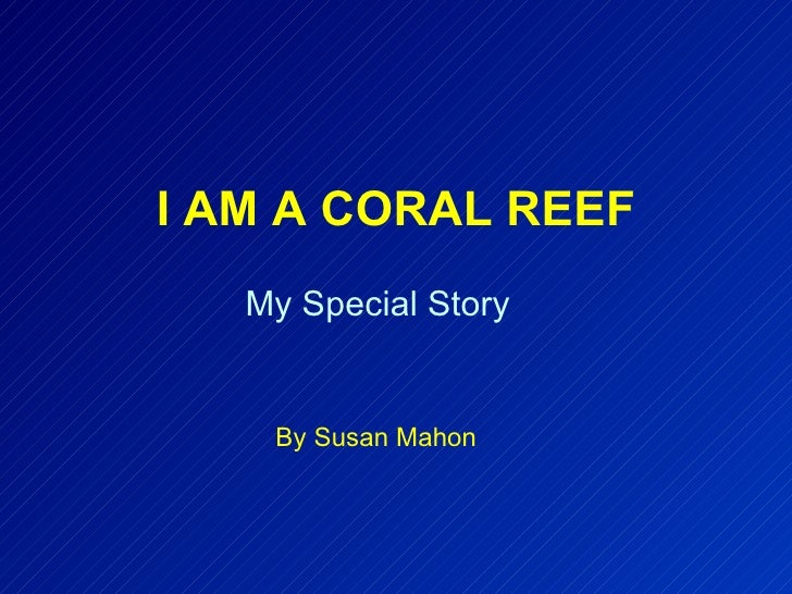 I AM A CORAL REEF By Susan Mahon My Special Story