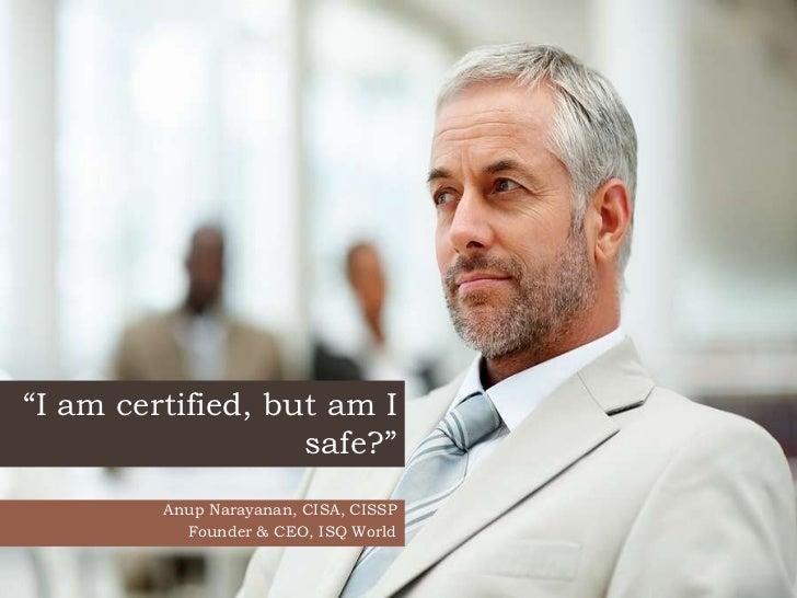 """I am certified, but am I                   safe?""         Anup Narayanan, CISA, CISSP           Founder & CEO, ISQ World"