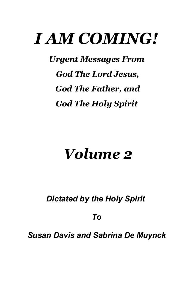 I AM COMING! Urgent Messages From God The Lord Jesus, God The Father, and God The Holy Spirit Volume 2 Dictated by the Hol...