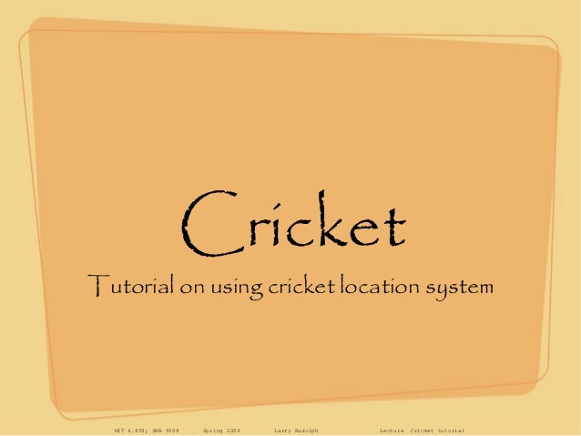 MIT 6.893; SMA 5508 Spring 2004 Larry Rudolph Lecture Cricket tutorial Cricket Tutorial on using cricket location system