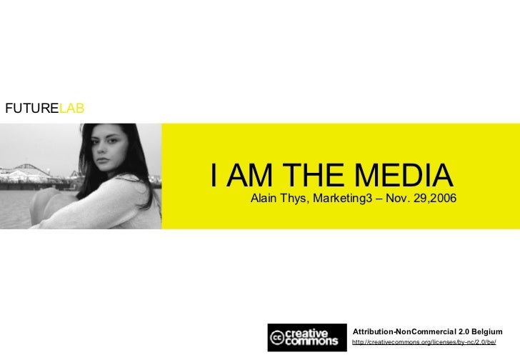 I AM THE MEDIA Alain Thys, Marketing3 – Nov. 29,2006 Attribution-NonCommercial 2.0 Belgium http://creativecommons.org/lice...