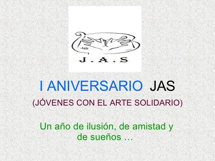 I ANIVERSARIO   JAS (JÓVENES CON EL ARTE SOLIDARIO) Un año de ilusión, de amistad y de sueños …