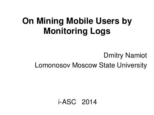 On Mining Mobile Users by Monitoring Logs Dmitry Namiot Lomonosov Moscow State University i-ASC 2014