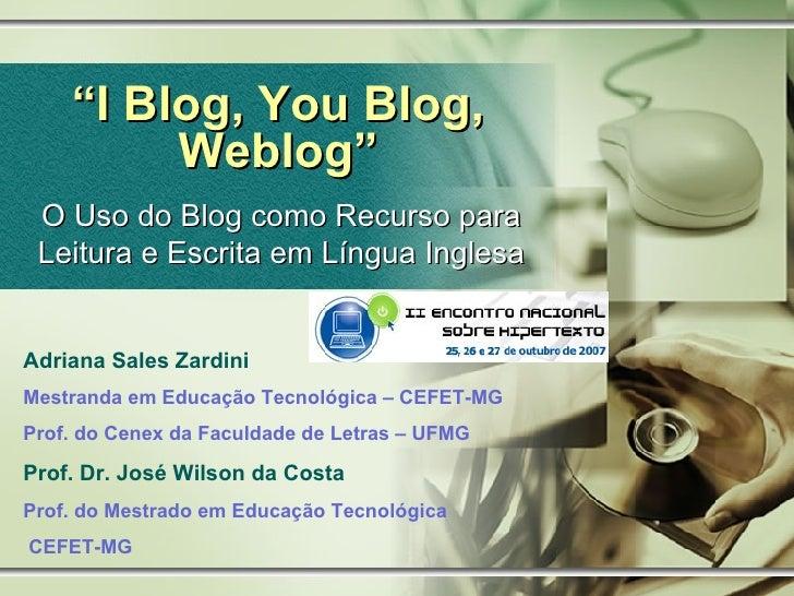 """"""" I Blog, You Blog, Weblog"""" O Uso do Blog como Recurso para Leitura e Escrita em Língua Inglesa Adriana Sales Zardini Mest..."""