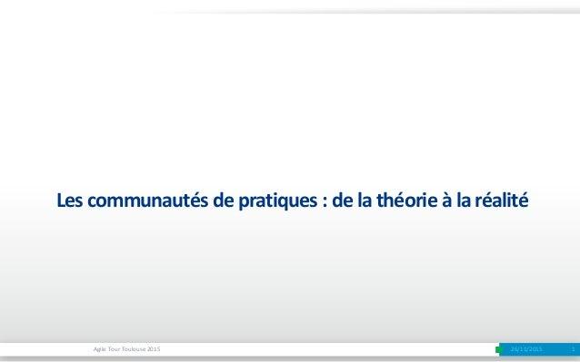 1Agile Tour Toulouse 2015 Les communautés de pratiques : de la théorie à la réalité 26/11/2015