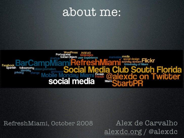 about me:     RefreshMiami, October 2008      Alex de Carvalho                              alexdc.org / @alexdc