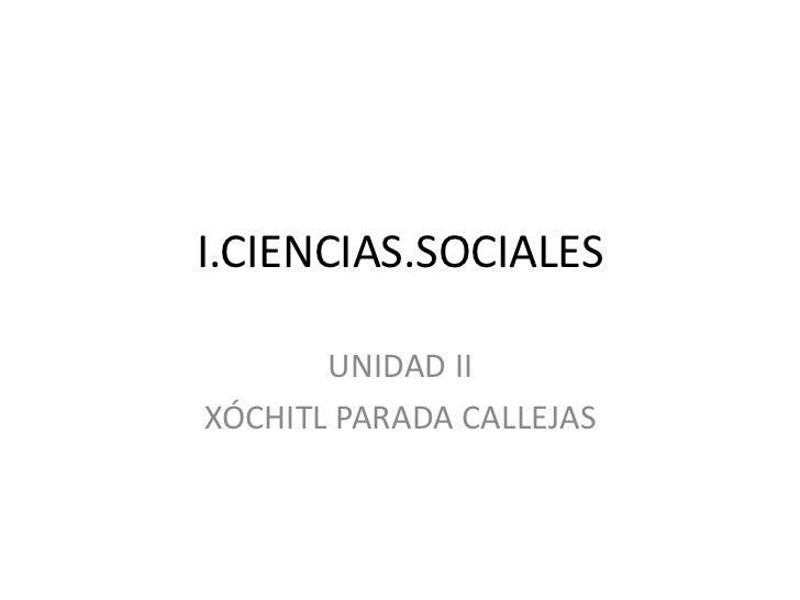 I.CIENCIAS.SOCIALES<br />UNIDAD II<br />XÓCHITL PARADA CALLEJAS<br />