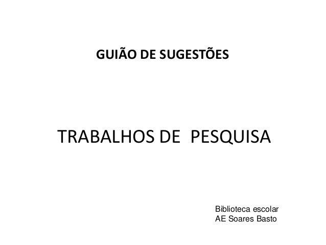 TRABALHOS DE PESQUISA GUIÃO DE SUGESTÕES Biblioteca escolar AE Soares Basto