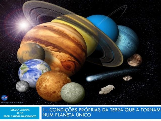 I –CONDIÇÕES PRÓPRIAS DA TERRA QUE A TORNAM NUM PLANETA ÚNICO  1  ESCOLA CATUJAL  14/15  PROFª SANDRA NASCIMENTO