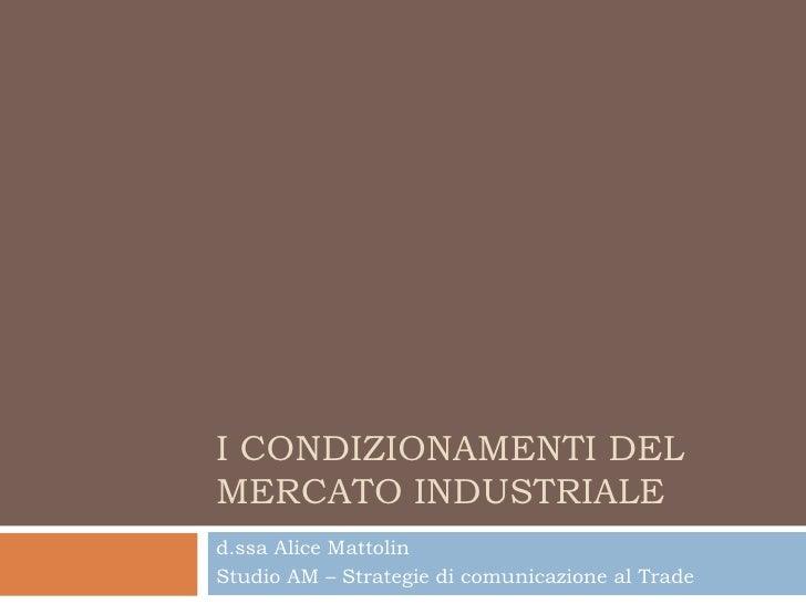 I CONDIZIONAMENTI DEL MERCATO INDUSTRIALE d.ssa Alice Mattolin Studio AM – Strategie di comunicazione al Trade