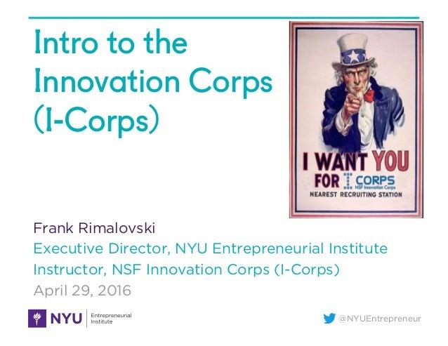 @NYUEntrepreneur Intro to the Innovation Corps (I-Corps) Frank Rimalovski Executive Director, NYU Entrepreneurial Institut...