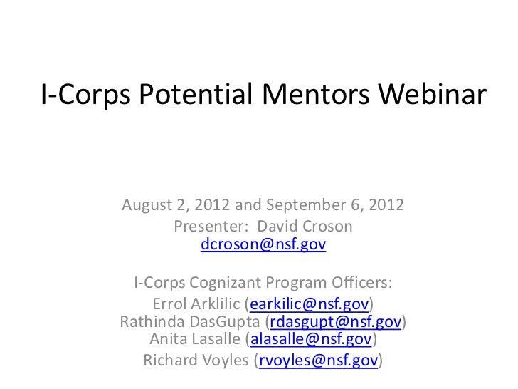 I-Corps Potential Mentors Webinar      August 2, 2012 and September 6, 2012            Presenter: David Croson            ...