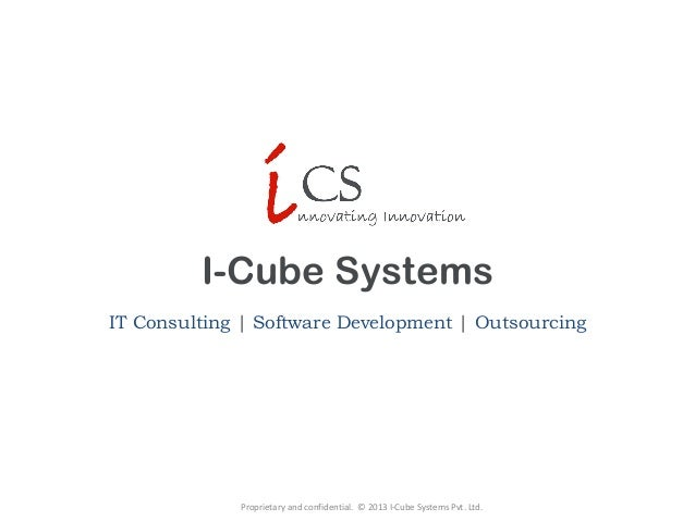 I-Cube Systems IT Consulting   Software Development   Outsourcing Proprietary and confidential. © 2013 I-Cube Systems Pvt....