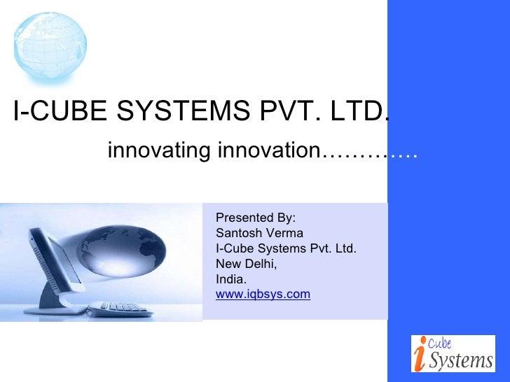 I-CUBE SYSTEMS PVT. LTD. innovating innovation……… …. Presented By: Santosh Verma I-Cube Systems Pvt. Ltd.  New Delhi, Indi...