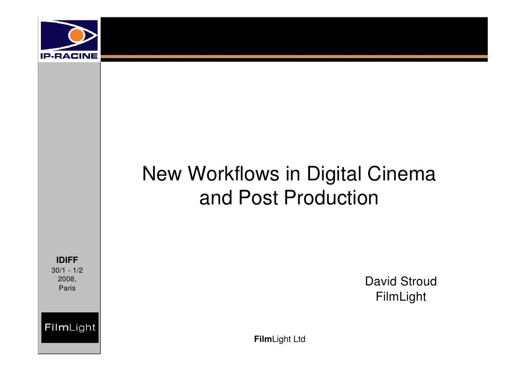 New Workflows in Digital Cinema                   and Post Production   IDIFF 30/1 - 1/2   2008,   Paris                  ...