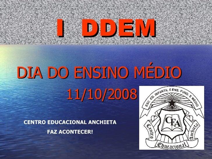I  DDEM DIA DO ENSINO MÉDIO  11/10/2008 CENTRO EDUCACIONAL ANCHIETA FAZ ACONTECER!