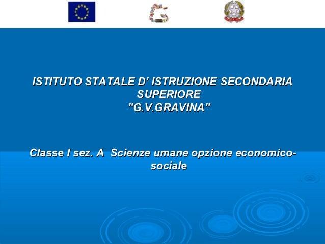 """ISTITUTO STATALE D' ISTRUZIONE SECONDARIA SUPERIORE """"G.V.GRAVINA""""  Classe I sez. A Scienze umane opzione economicosociale"""