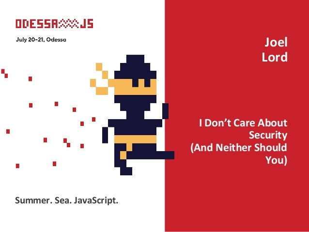 I Don't Care About Security (And Neither Should You) Joel Lord Summer. Sea. JavaScript.
